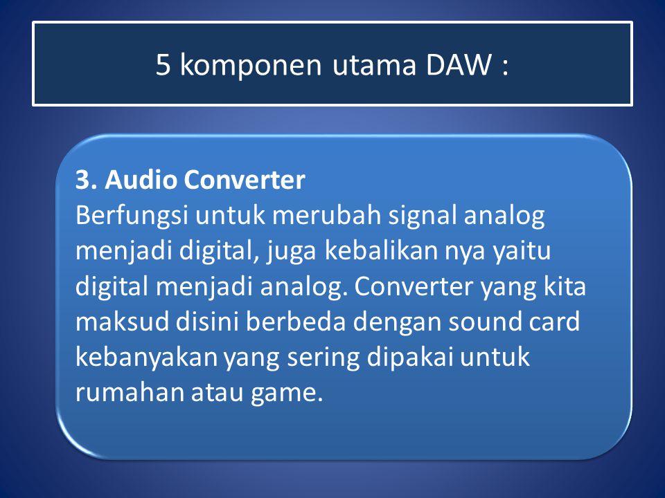 5 komponen utama DAW : 3. Audio Converter Berfungsi untuk merubah signal analog menjadi digital, juga kebalikan nya yaitu digital menjadi analog. Conv