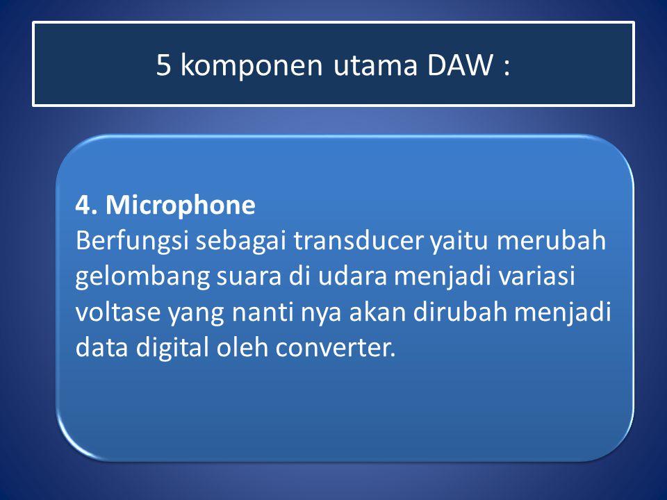 5 komponen utama DAW : 4. Microphone Berfungsi sebagai transducer yaitu merubah gelombang suara di udara menjadi variasi voltase yang nanti nya akan d