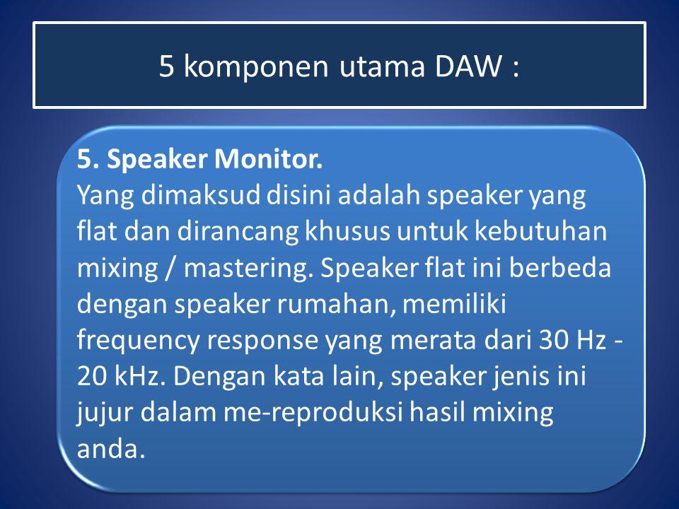 5 komponen utama DAW : 5. Speaker Monitor. Yang dimaksud disini adalah speaker yang flat dan dirancang khusus untuk kebutuhan mixing / mastering. Spea