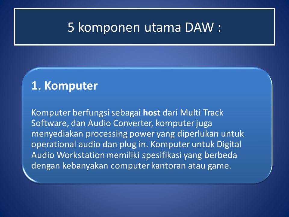 5 komponen utama DAW : 1. Komputer Komputer berfungsi sebagai host dari Multi Track Software, dan Audio Converter, komputer juga menyediakan processin