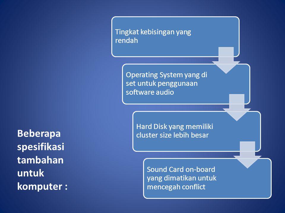 Beberapa spesifikasi tambahan untuk komputer : Tingkat kebisingan yang rendah Operating System yang di set untuk penggunaan software audio Hard Disk y