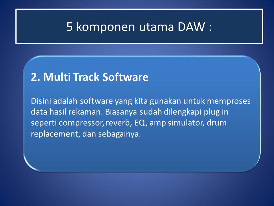 5 komponen utama DAW : 2. Multi Track Software Disini adalah software yang kita gunakan untuk memproses data hasil rekaman. Biasanya sudah dilengkapi