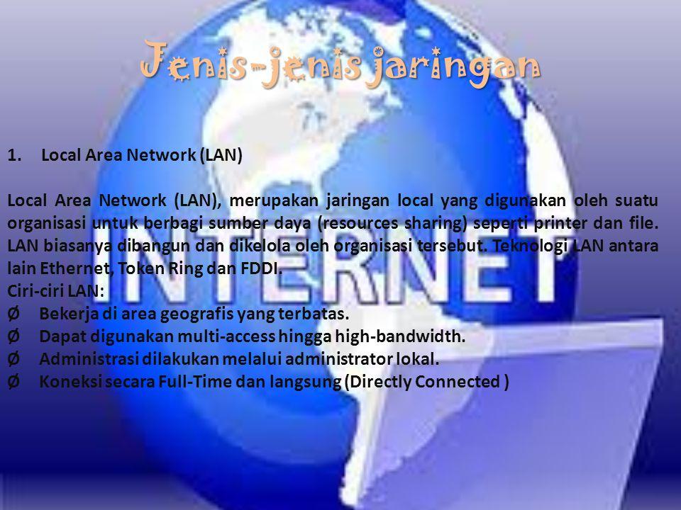 Jenis-jenis jaringan 1.Local Area Network (LAN) Local Area Network (LAN), merupakan jaringan local yang digunakan oleh suatu organisasi untuk berbagi sumber daya (resources sharing) seperti printer dan file.