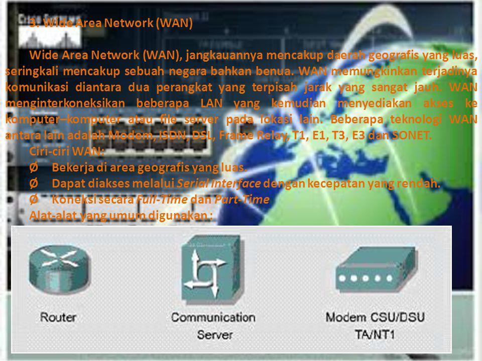 3. Wide Area Network (WAN) Wide Area Network (WAN), jangkauannya mencakup daerah geografis yang luas, seringkali mencakup sebuah negara bahkan benua.