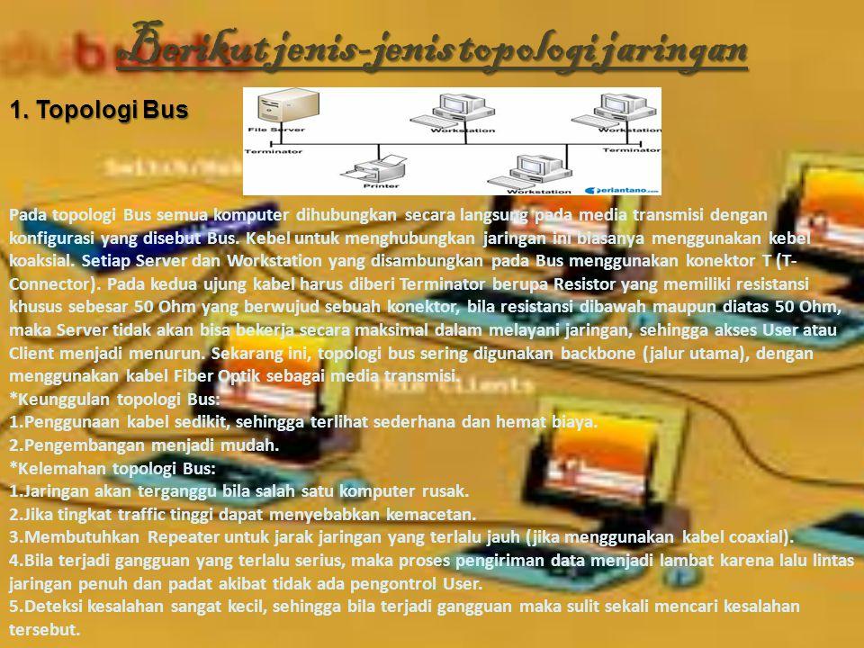 Berikut jenis-jenis topologi jaringan 1. Topologi Bus Pada topologi Bus semua komputer dihubungkan secara langsung pada media transmisi dengan konfigu