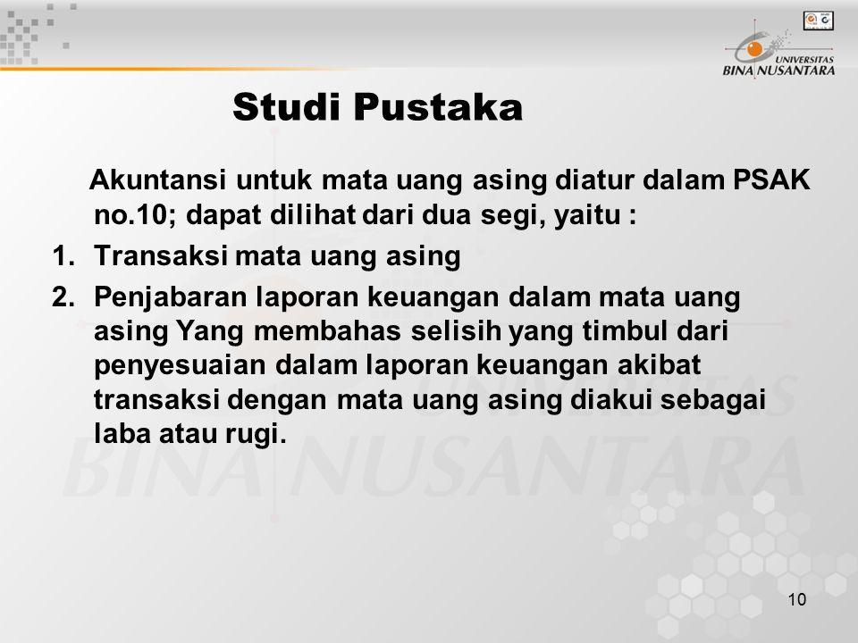 10 Studi Pustaka Akuntansi untuk mata uang asing diatur dalam PSAK no.10; dapat dilihat dari dua segi, yaitu : 1.Transaksi mata uang asing 2.Penjabara