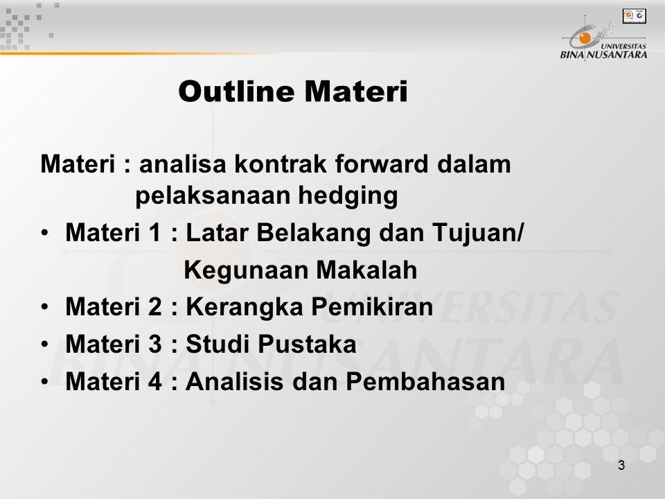 3 Outline Materi Materi : analisa kontrak forward dalam pelaksanaan hedging Materi 1 : Latar Belakang dan Tujuan/ Kegunaan Makalah Materi 2 : Kerangka