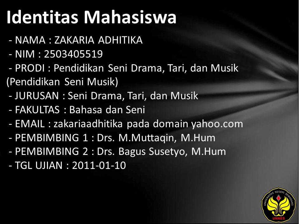 Identitas Mahasiswa - NAMA : ZAKARIA ADHITIKA - NIM : 2503405519 - PRODI : Pendidikan Seni Drama, Tari, dan Musik (Pendidikan Seni Musik) - JURUSAN : Seni Drama, Tari, dan Musik - FAKULTAS : Bahasa dan Seni - EMAIL : zakariaadhitika pada domain yahoo.com - PEMBIMBING 1 : Drs.