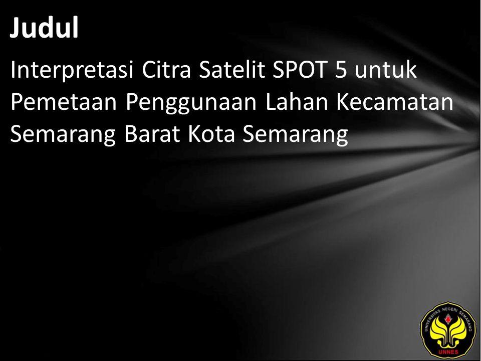 Judul Interpretasi Citra Satelit SPOT 5 untuk Pemetaan Penggunaan Lahan Kecamatan Semarang Barat Kota Semarang