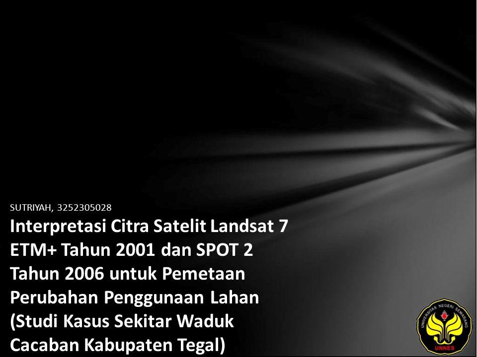 SUTRIYAH, 3252305028 Interpretasi Citra Satelit Landsat 7 ETM+ Tahun 2001 dan SPOT 2 Tahun 2006 untuk Pemetaan Perubahan Penggunaan Lahan (Studi Kasus Sekitar Waduk Cacaban Kabupaten Tegal)