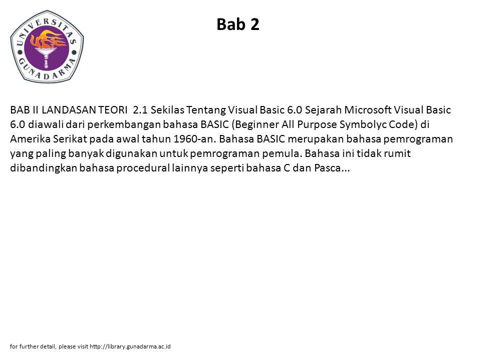 Bab 2 BAB II LANDASAN TEORI 2.1 Sekilas Tentang Visual Basic 6.0 Sejarah Microsoft Visual Basic 6.0 diawali dari perkembangan bahasa BASIC (Beginner All Purpose Symbolyc Code) di Amerika Serikat pada awal tahun 1960-an.