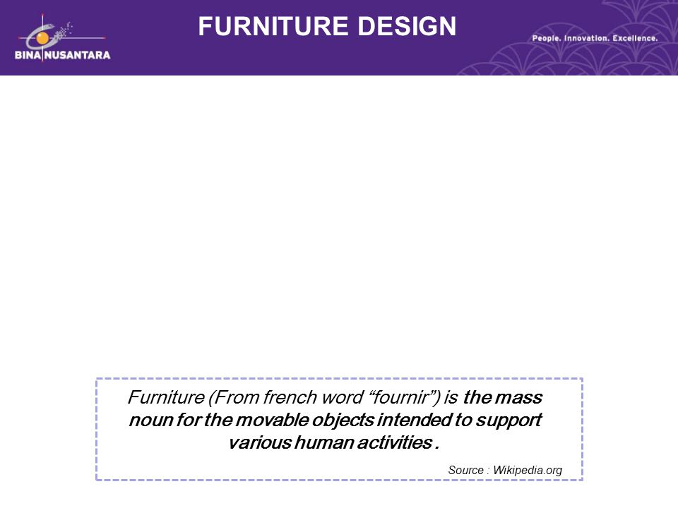 "FURNITURE DESIGN Furniture (From french word ""fournir"") is the mass noun for the movable objects intended to support various human activities. Source"