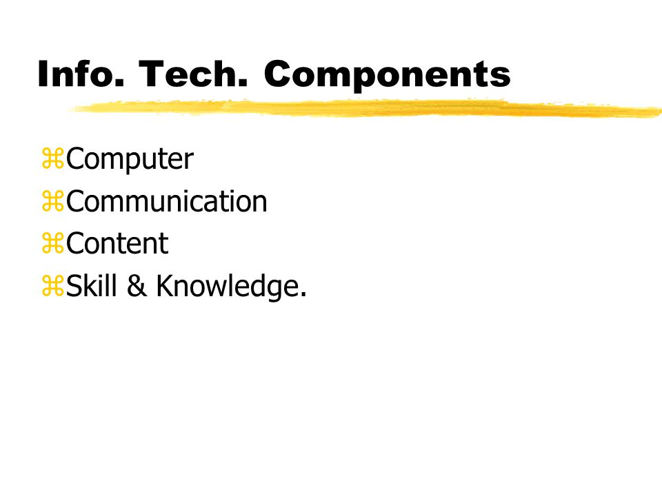Info. Tech. Components zComputer zCommunication zContent zSkill & Knowledge.