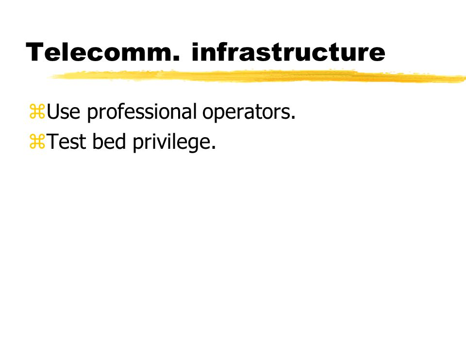 Telecomm. infrastructure zUse professional operators. zTest bed privilege.