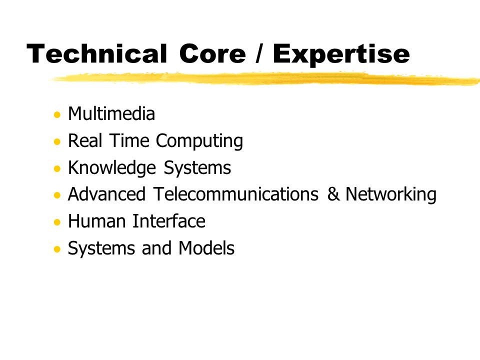 Technical Core / Expertise  Multimedia  Real Time Computing  Knowledge Systems  Advanced Telecommunications & Networking  Human Interface  Systems and Models