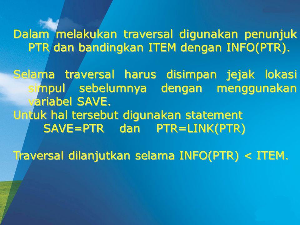 Dalam melakukan traversal digunakan penunjuk PTR dan bandingkan ITEM dengan INFO(PTR).