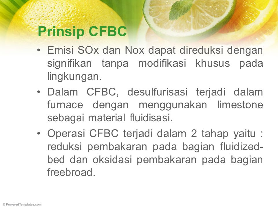 Prinsip CFBC Emisi SOx dan Nox dapat direduksi dengan signifikan tanpa modifikasi khusus pada lingkungan. Dalam CFBC, desulfurisasi terjadi dalam furn