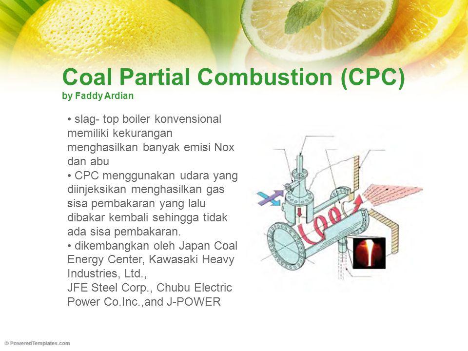 Coal Partial Combustion (CPC) by Faddy Ardian slag- top boiler konvensional memiliki kekurangan menghasilkan banyak emisi Nox dan abu CPC menggunakan udara yang diinjeksikan menghasilkan gas sisa pembakaran yang lalu dibakar kembali sehingga tidak ada sisa pembakaran.