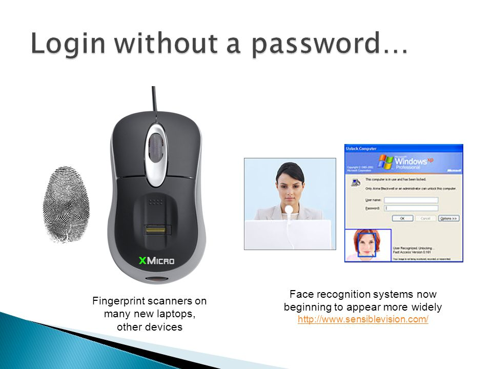 Fingerprint scanners on many new laptops, other devices Face recognition systems now beginning to appear more widely http://www.sensiblevision.com/ http://www.sensiblevision.com/