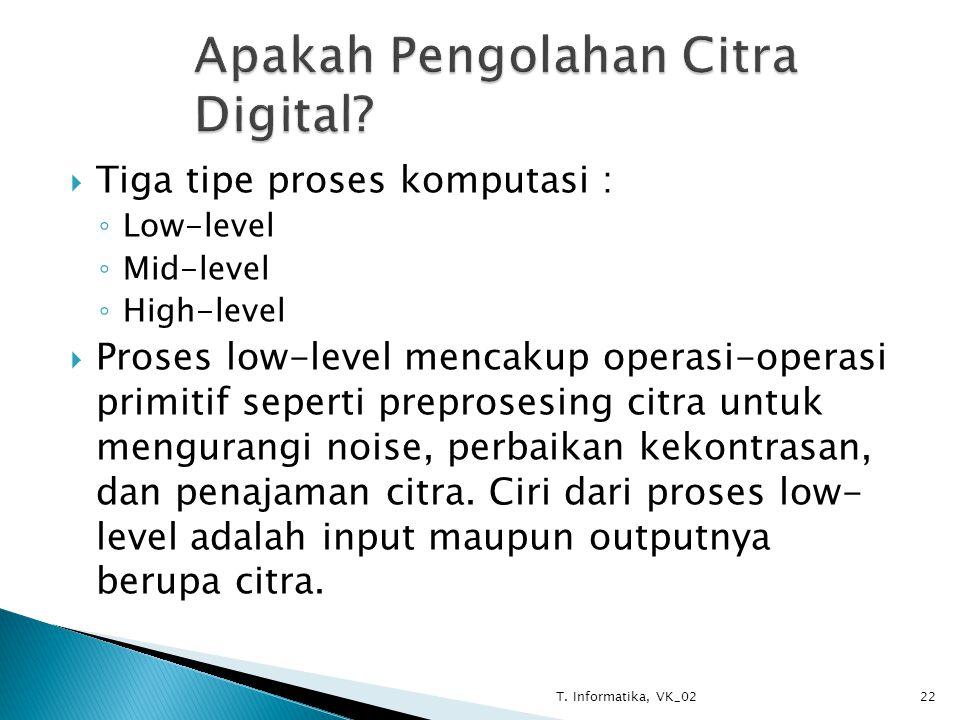  Tiga tipe proses komputasi : ◦ Low-level ◦ Mid-level ◦ High-level  Proses low-level mencakup operasi-operasi primitif seperti preprosesing citra untuk mengurangi noise, perbaikan kekontrasan, dan penajaman citra.