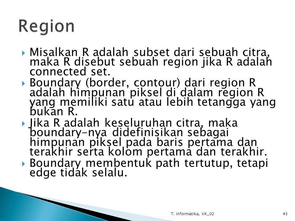  Misalkan R adalah subset dari sebuah citra, maka R disebut sebuah region jika R adalah connected set.