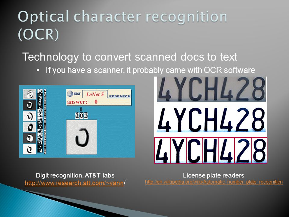 Digit recognition, AT&T labs http://www.research.att.com/~yannhttp://www.research.att.com/~yann/ Technology to convert scanned docs to text If you have a scanner, it probably came with OCR software License plate readers http://en.wikipedia.org/wiki/Automatic_number_plate_recognition