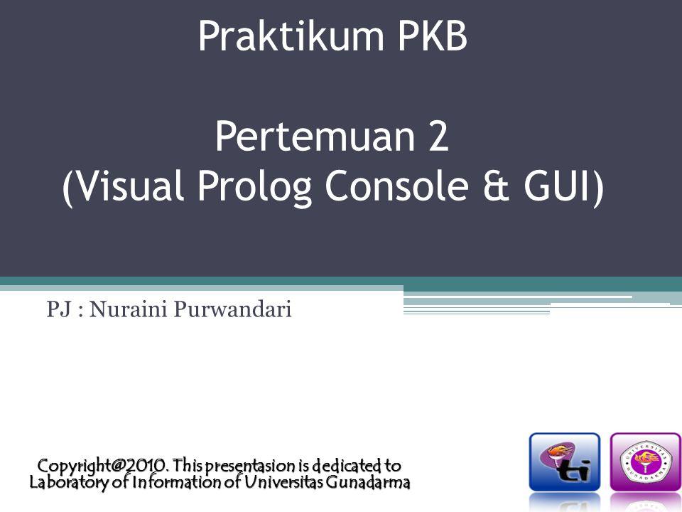 Praktikum PKB Pertemuan 2 (Visual Prolog Console & GUI) PJ : Nuraini Purwandari Copyright@2010.