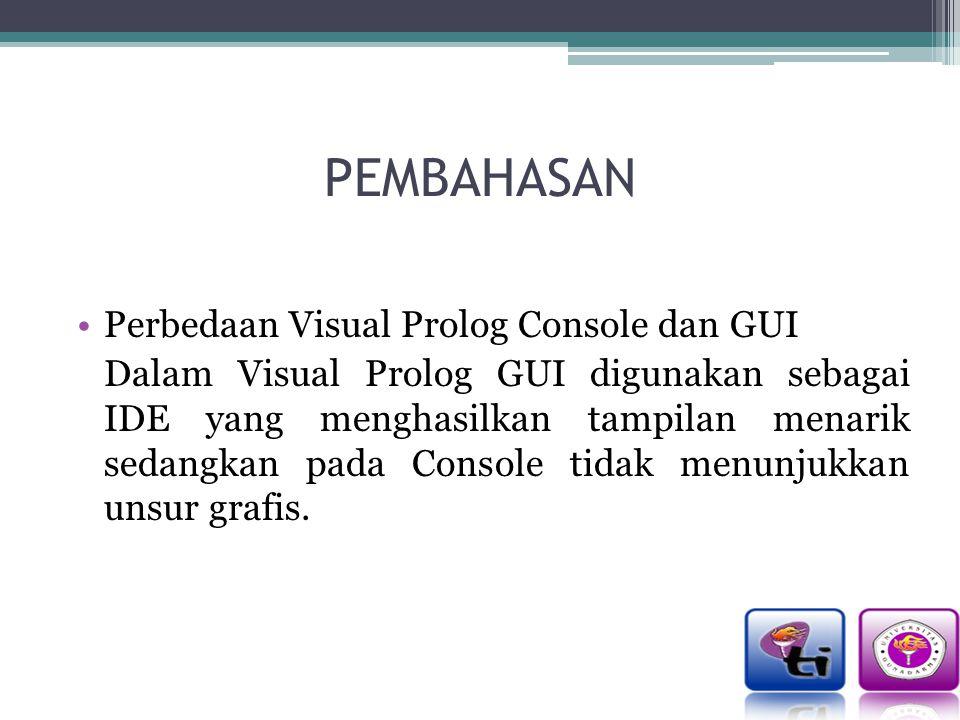 PEMBAHASAN Perbedaan Visual Prolog Console dan GUI Dalam Visual Prolog GUI digunakan sebagai IDE yang menghasilkan tampilan menarik sedangkan pada Console tidak menunjukkan unsur grafis.