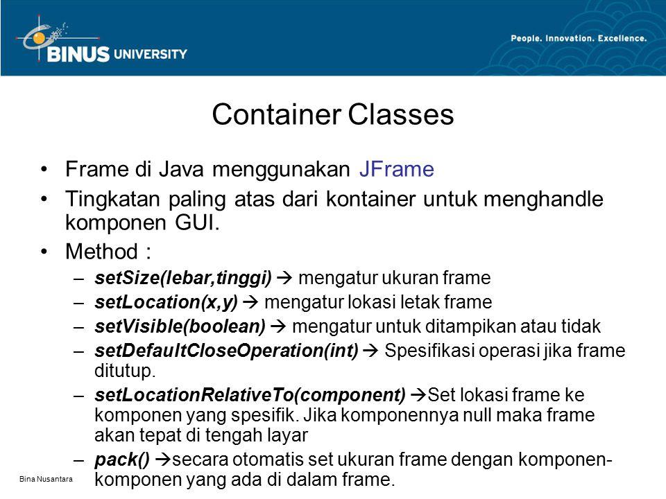 Bina Nusantara Container Classes Frame di Java menggunakan JFrame Tingkatan paling atas dari kontainer untuk menghandle komponen GUI. Method : –setSiz