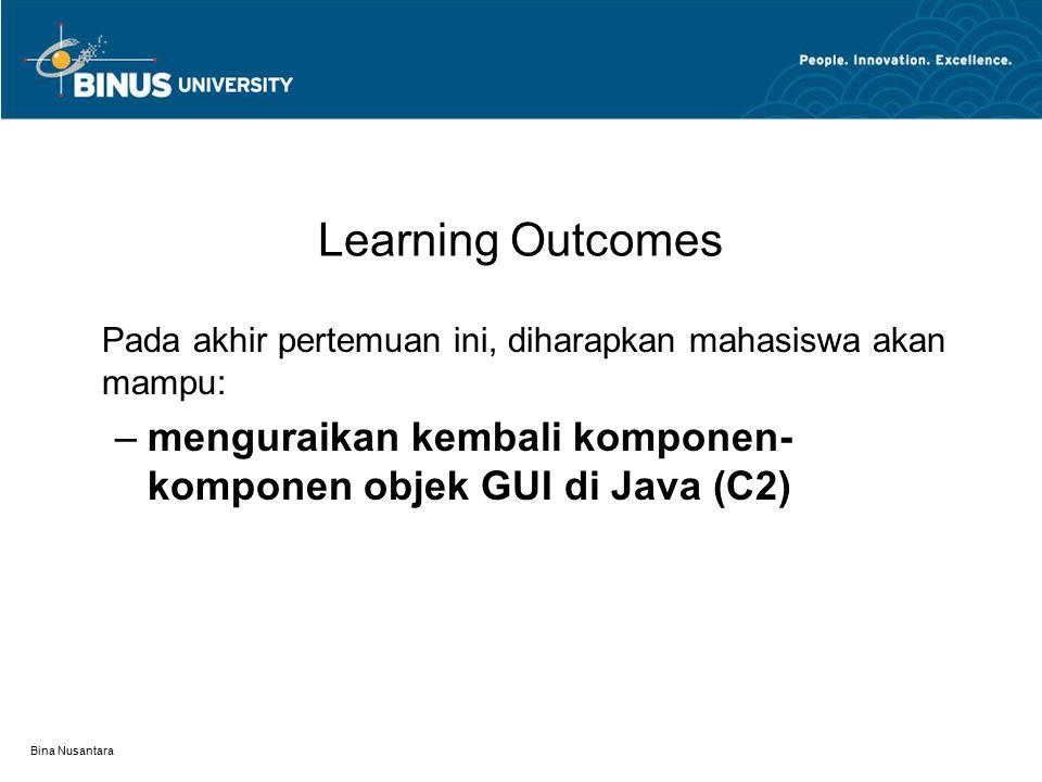 Bina Nusantara Learning Outcomes Pada akhir pertemuan ini, diharapkan mahasiswa akan mampu: –menguraikan kembali komponen- komponen objek GUI di Java
