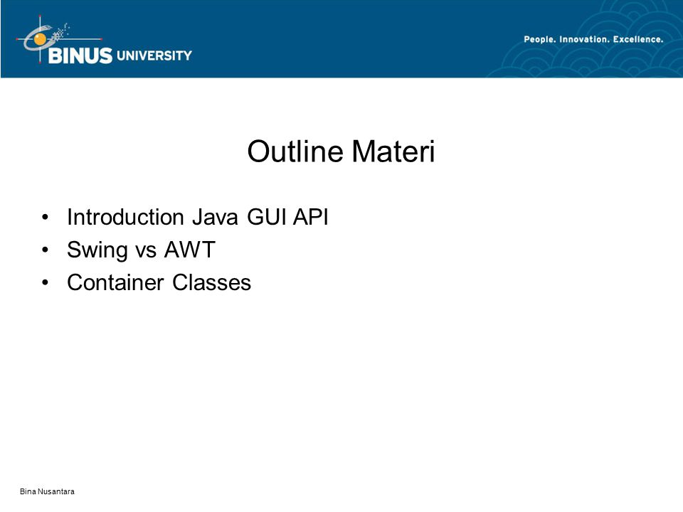 Bina Nusantara Outline Materi Introduction Java GUI API Swing vs AWT Container Classes