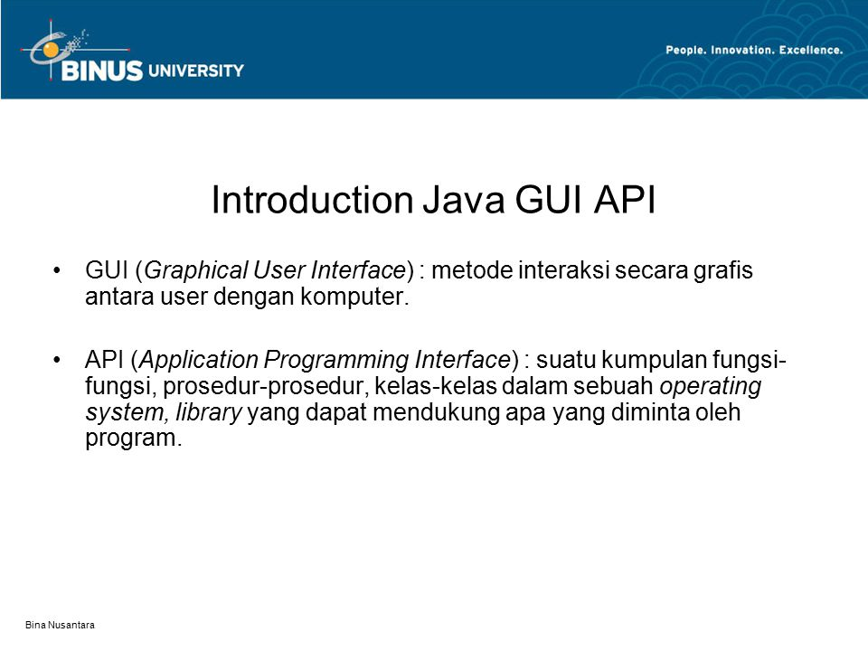 Bina Nusantara Introduction Java GUI API GUI (Graphical User Interface) : metode interaksi secara grafis antara user dengan komputer. API (Application