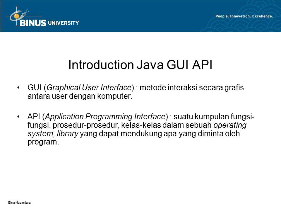 Bina Nusantara Introduction Java GUI API Kelas-kelas GUI diklasifikasikan menjadi 3 group : 1.Container Classes  JFrame, JPanel, dan JApplet 2.Component Classes  JButton, JTextField, JTextArea, JComboBox, JList, JRadioButton dan JMenu, adalah subclasses dari JComponent.
