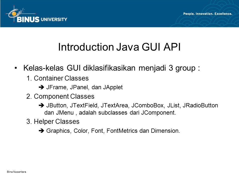 Bina Nusantara Introduction Java GUI API Kelas-kelas GUI diklasifikasikan menjadi 3 group : 1.Container Classes  JFrame, JPanel, dan JApplet 2.Compon