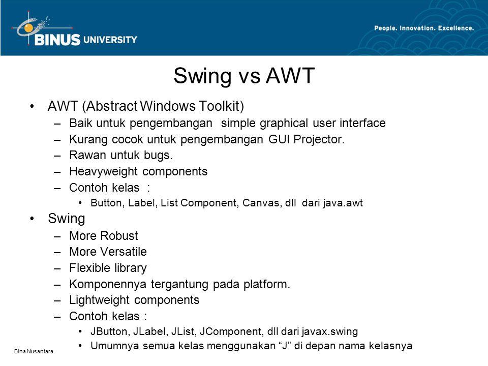 Bina Nusantara Swing vs AWT Object Dimensions Font FontMetrics Color Graphics Component LayoutManager Container Panel Window JComponent JAppletApplet Frame Dialog JFrame JDialog Classes in the java.AWT Swing Component in the javax.swing Heavyweight * 1