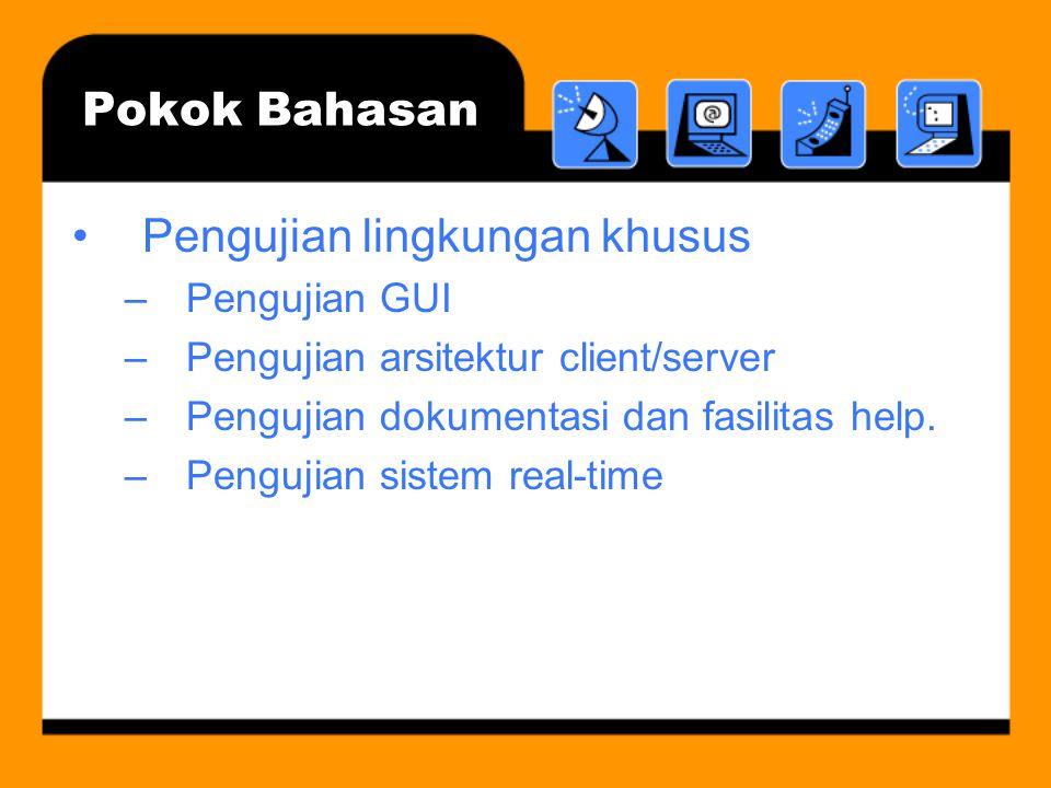 Pokok Bahasan Pengujian lingkungan khusus –Pengujian GUI –Pengujian arsitektur client/server –Pengujian dokumentasi dan fasilitas help. –Pengujian sis
