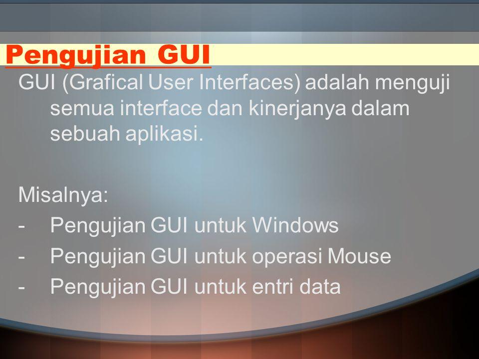 Pengujian GUI GUI (Grafical User Interfaces) adalah menguji semua interface dan kinerjanya dalam sebuah aplikasi. Misalnya: -Pengujian GUI untuk Windo