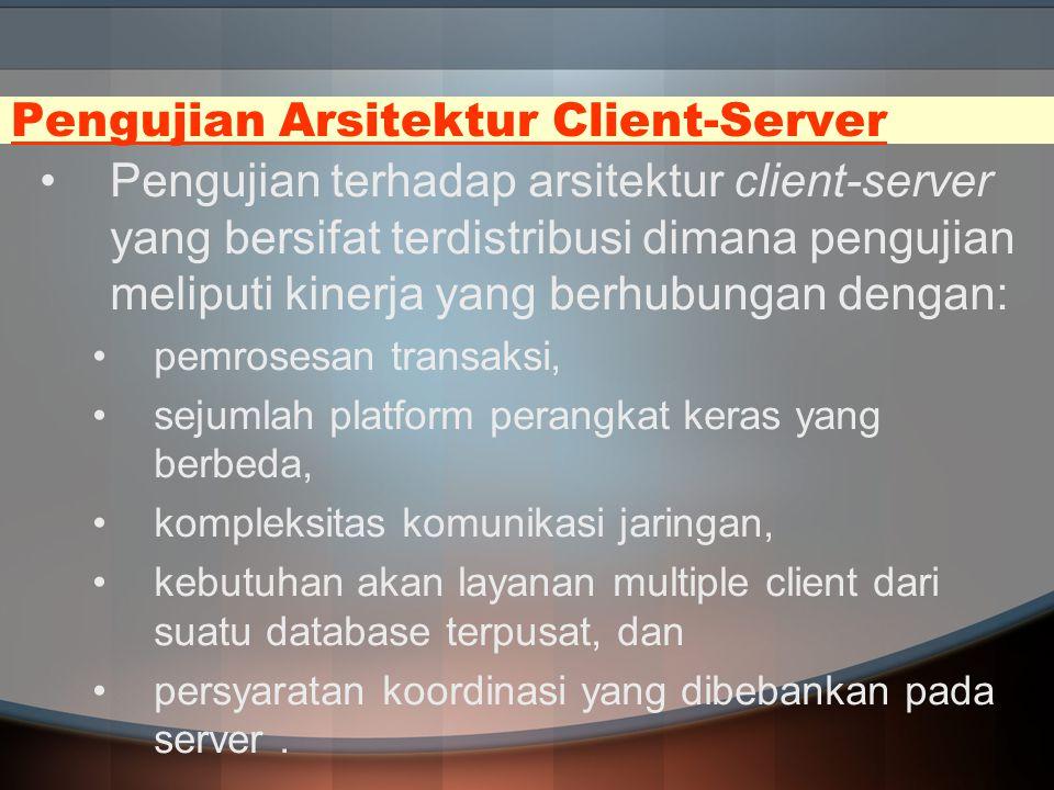 Pengujian Arsitektur Client-Server Pengujian terhadap arsitektur client-server yang bersifat terdistribusi dimana pengujian meliputi kinerja yang berh