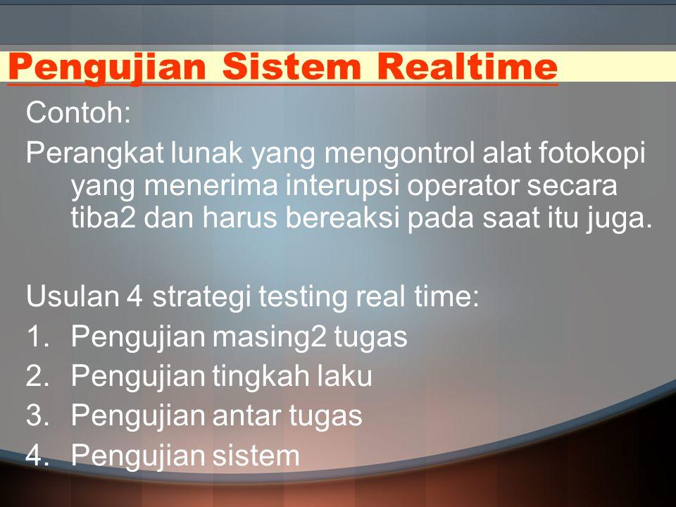 Pengujian Sistem Realtime Contoh: Perangkat lunak yang mengontrol alat fotokopi yang menerima interupsi operator secara tiba2 dan harus bereaksi pada