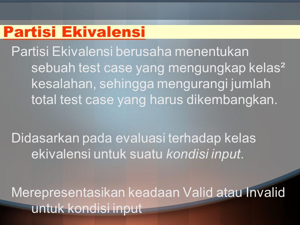 Partisi Ekivalensi Partisi Ekivalensi berusaha menentukan sebuah test case yang mengungkap kelas² kesalahan, sehingga mengurangi jumlah total test cas