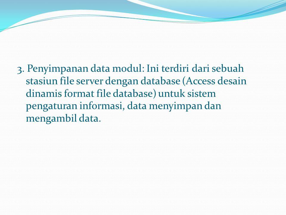 3. Penyimpanan data modul: Ini terdiri dari sebuah stasiun file server dengan database (Access desain dinamis format file database) untuk sistem penga