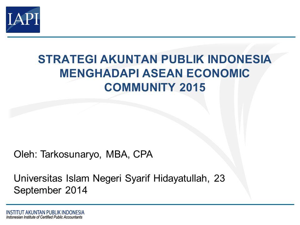STRATEGI AKUNTAN PUBLIK INDONESIA MENGHADAPI ASEAN ECONOMIC COMMUNITY 2015 Oleh: Tarkosunaryo, MBA, CPA Universitas Islam Negeri Syarif Hidayatullah,