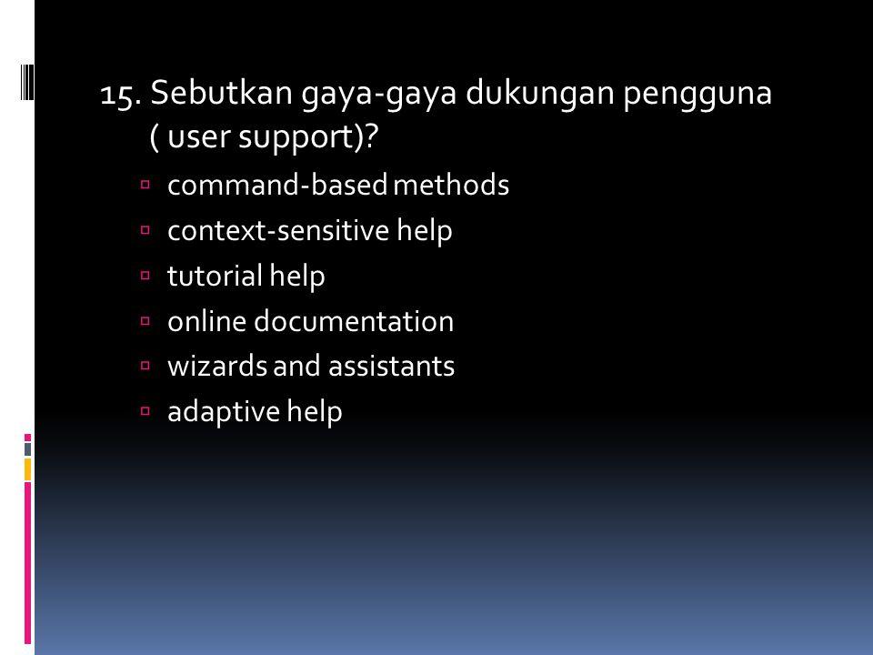 15. Sebutkan gaya-gaya dukungan pengguna ( user support)?  command-based methods  context-sensitive help  tutorial help  online documentation  wi