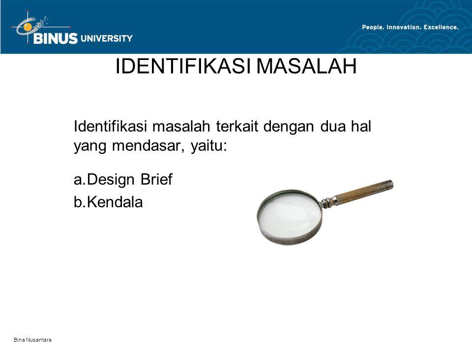 Bina Nusantara IDENTIFIKASI MASALAH Identifikasi masalah terkait dengan dua hal yang mendasar, yaitu: a.Design Brief b.Kendala