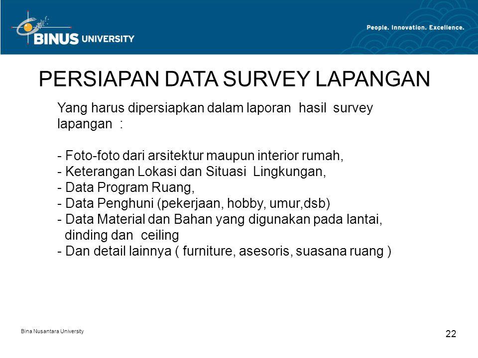 Bina Nusantara University 22 Yang harus dipersiapkan dalam laporan hasil survey lapangan : - Foto-foto dari arsitektur maupun interior rumah, - Ketera