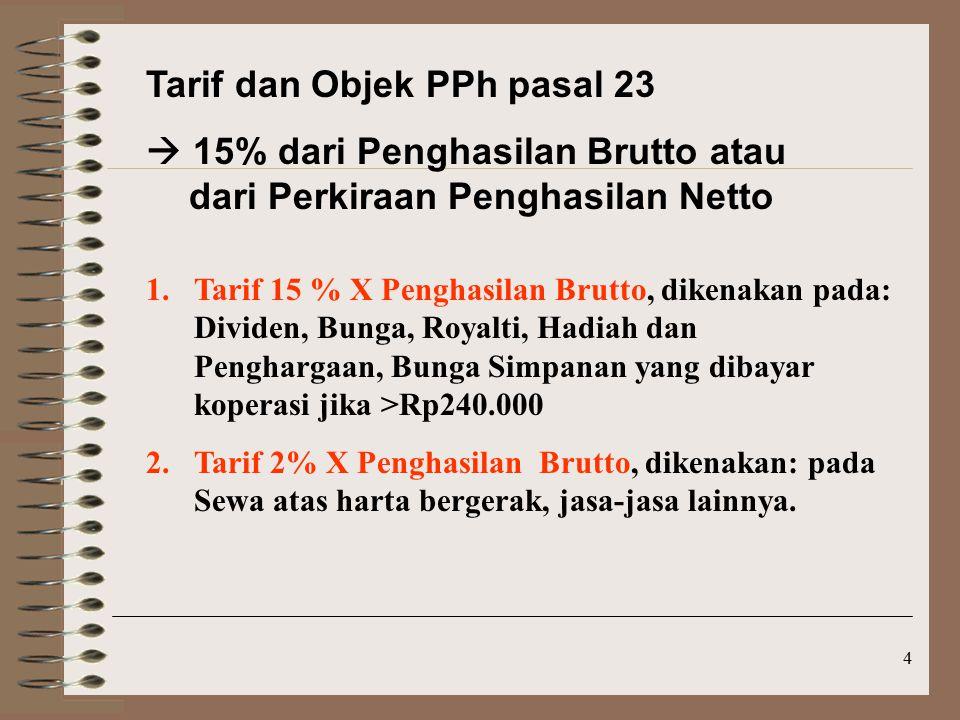 4 Tarif dan Objek PPh pasal 23  15% dari Penghasilan Brutto atau dari Perkiraan Penghasilan Netto 1.Tarif 15 % X Penghasilan Brutto, dikenakan pada: