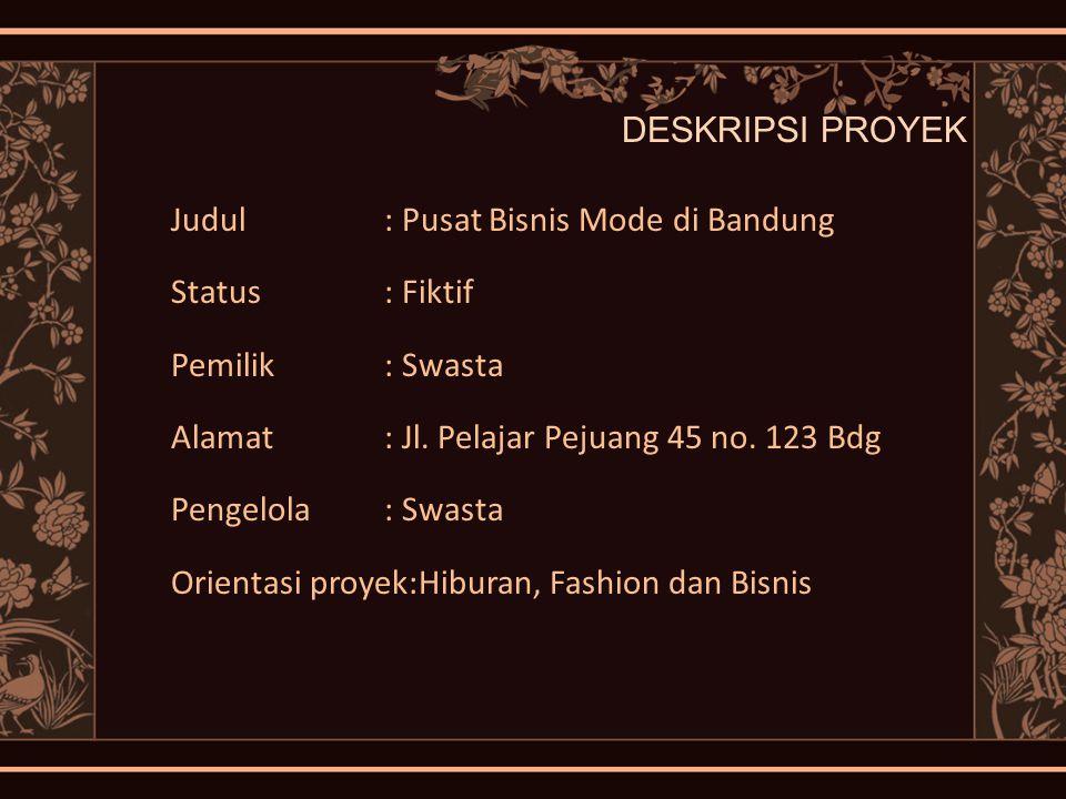 DESKRIPSI PROYEK Judul : Pusat Bisnis Mode di Bandung Status: Fiktif Pemilik: Swasta Alamat: Jl. Pelajar Pejuang 45 no. 123 Bdg Pengelola: Swasta Orie