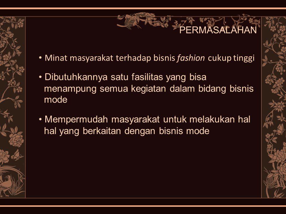 PERMASALAHAN Minat masyarakat terhadap bisnis fashion cukup tinggi Dibutuhkannya satu fasilitas yang bisa menampung semua kegiatan dalam bidang bisnis