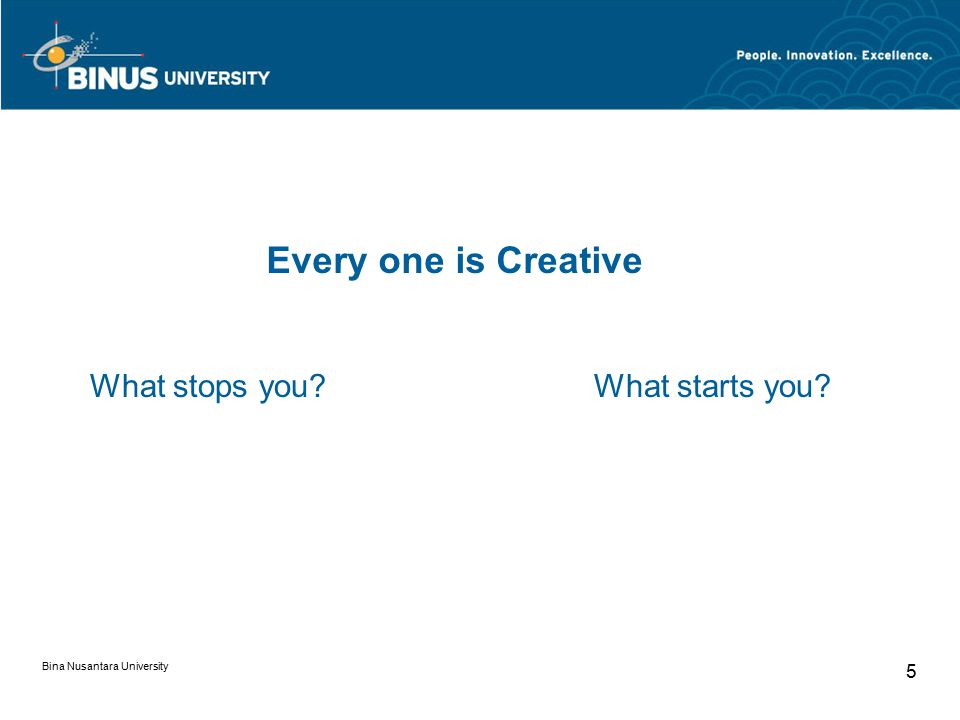 Bina Nusantara University 5 Every one is Creative What stops you What starts you