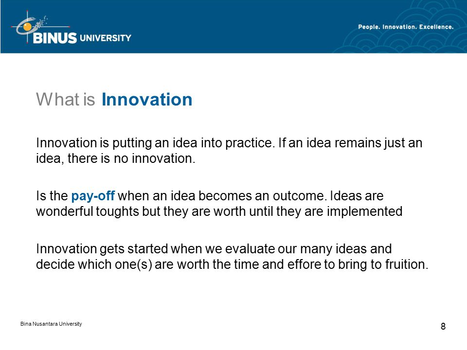 Bina Nusantara University 8 What is Innovation Innovation is putting an idea into practice.